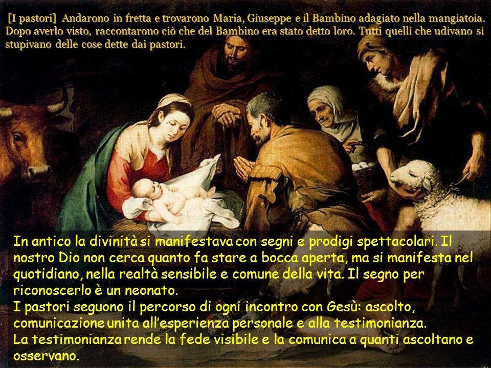 [I pastori] Andarono in fretta e trovarono Maria, Giuseppe e il Bambino adagiato nella mangiatoia. Dopo averlo visto, raccontarono ciò che del Bambino era stato detto loro. Tutti quelli che udivano si stupivano delle cose dette dai pastori.